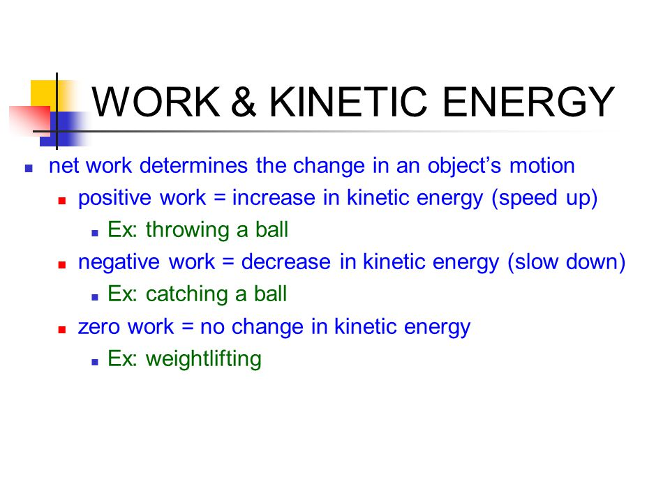 WORK & KINETIC ENERGY net work determines the change in an object's motion. positive work = increase in kinetic energy (speed up)