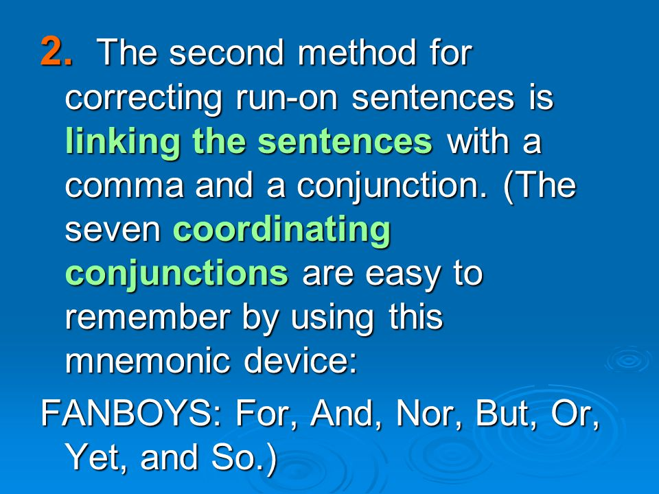 2. The second method for correcting run-on sentences is linking the sentences with a comma and a conjunction. (The seven coordinating conjunctions are easy to remember by using this mnemonic device: