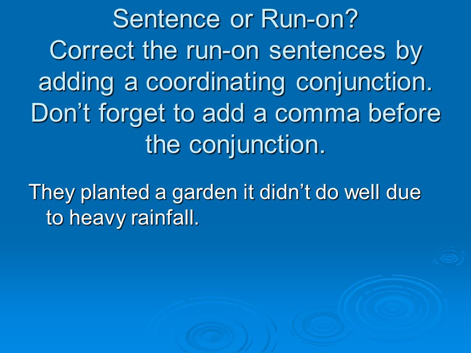 Sentence or Run-on Correct the run-on sentences by adding a coordinating conjunction. Don't forget to add a comma before the conjunction.
