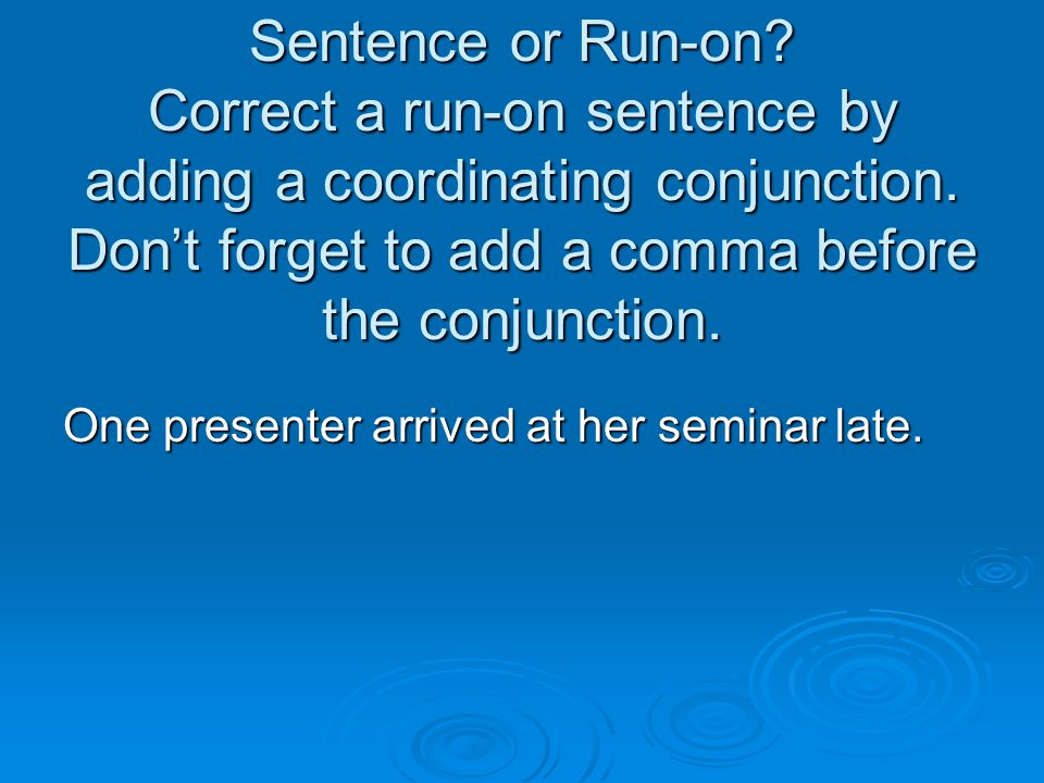 Sentence or Run-on Correct a run-on sentence by adding a coordinating conjunction. Don't forget to add a comma before the conjunction.