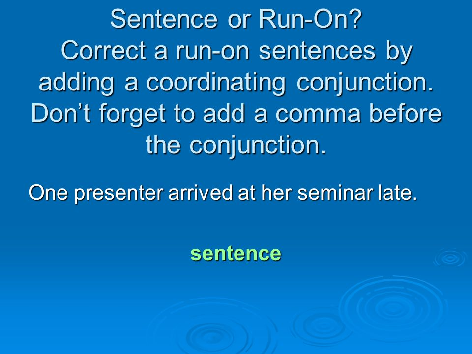 Sentence or Run-On Correct a run-on sentences by adding a coordinating conjunction. Don't forget to add a comma before the conjunction.