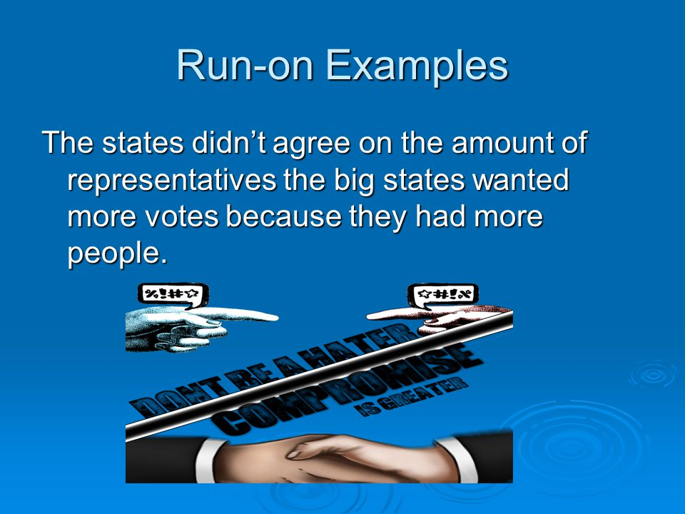 Run-on Examples The states didn't agree on the amount of representatives the big states wanted more votes because they had more people.