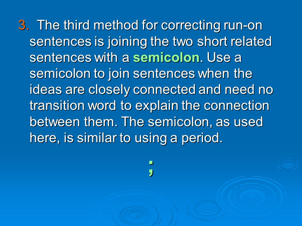 3. The third method for correcting run-on sentences is joining the two short related sentences with a semicolon. Use a semicolon to join sentences when the ideas are closely connected and need no transition word to explain the connection between them. The semicolon, as used here, is similar to using a period.