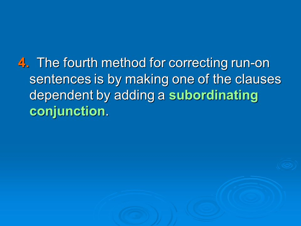 4. The fourth method for correcting run-on sentences is by making one of the clauses dependent by adding a subordinating conjunction.
