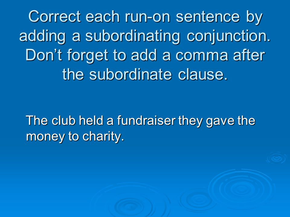 Correct each run-on sentence by adding a subordinating conjunction