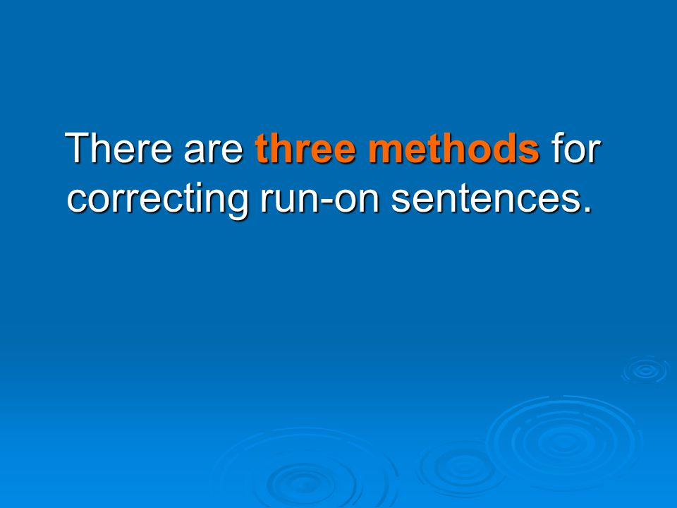 There are three methods for correcting run-on sentences.