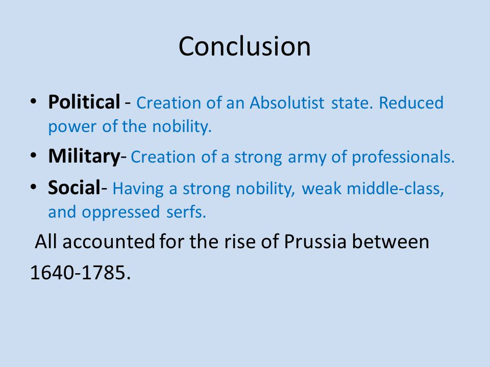 Conclusion Political - Creation of an Absolutist state. Reduced power of the nobility. Military- Creation of a strong army of professionals.