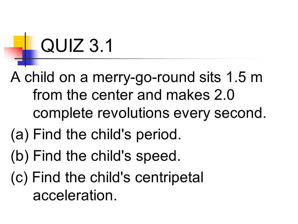 QUIZ 3.1 A child on a merry-go-round sits 1.5 m from the center and makes 2.0 complete revolutions every second.
