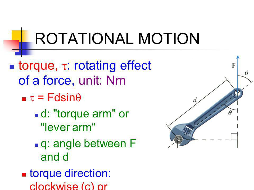 ROTATIONAL MOTION torque, t: rotating effect of a force, unit: Nm