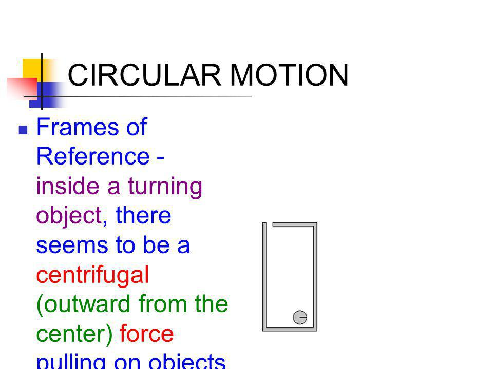 CIRCULAR MOTION Frames of Reference - inside a turning object, there seems to be a centrifugal (outward from the center) force pulling on objects.