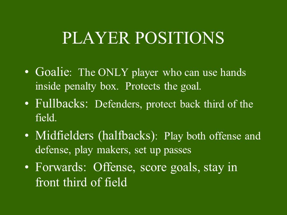 PLAYER POSITIONS Goalie: The ONLY player who can use hands inside penalty box. Protects the goal.