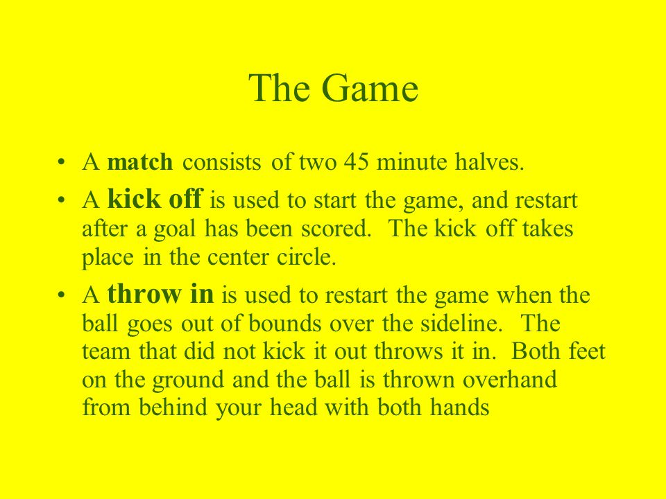 The Game A match consists of two 45 minute halves.