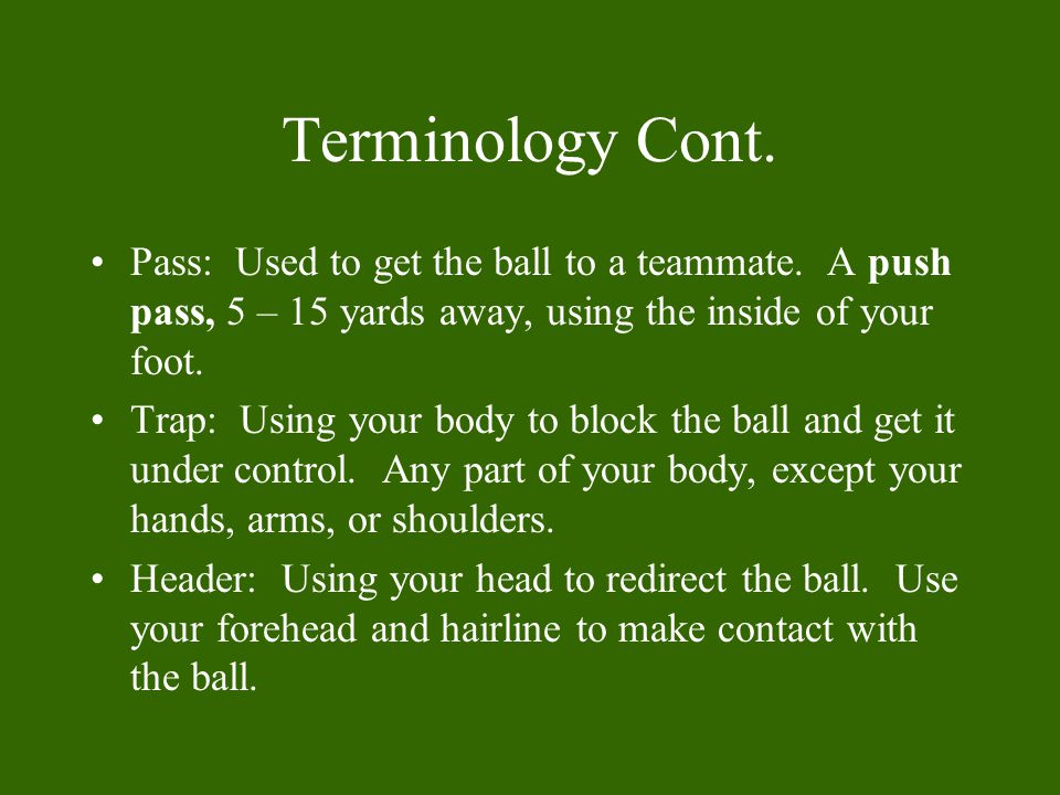 Terminology Cont. Pass: Used to get the ball to a teammate. A push pass, 5 – 15 yards away, using the inside of your foot.