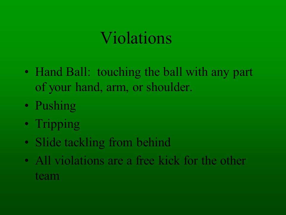 Violations Hand Ball: touching the ball with any part of your hand, arm, or shoulder. Pushing. Tripping.