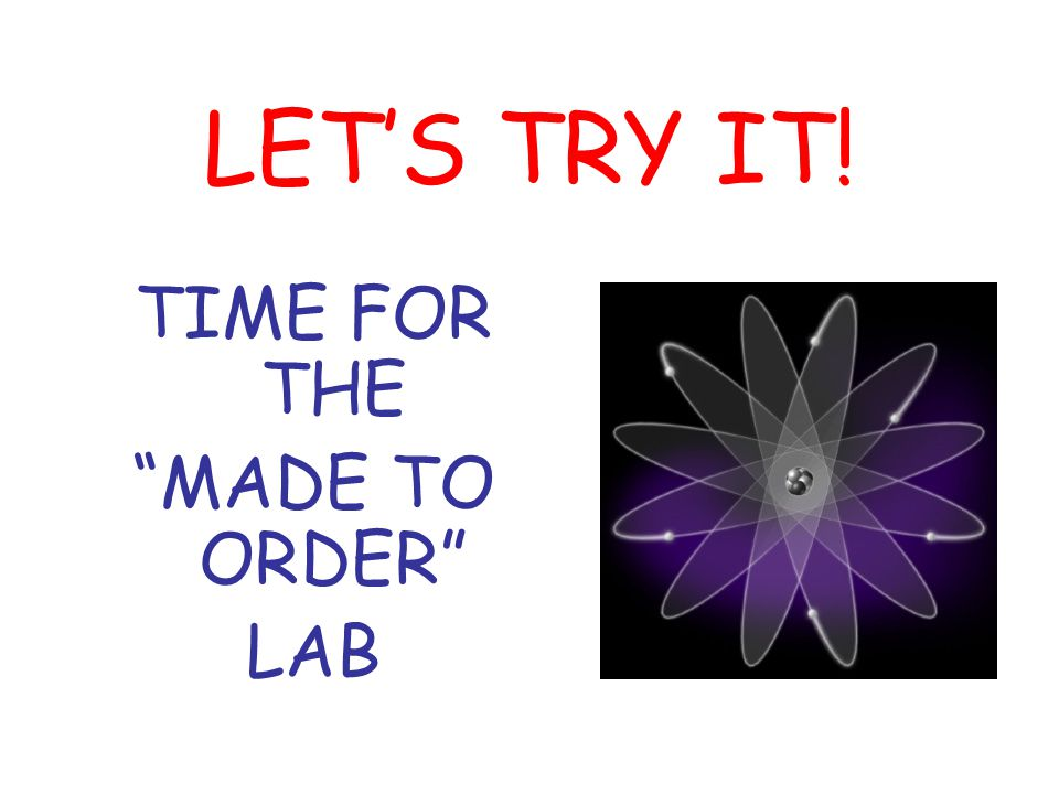 LET'S TRY IT! TIME FOR THE MADE TO ORDER LAB