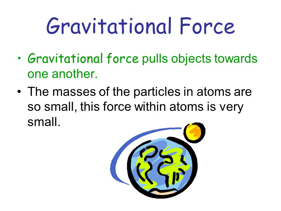 Gravitational Force Gravitational force pulls objects towards one another.