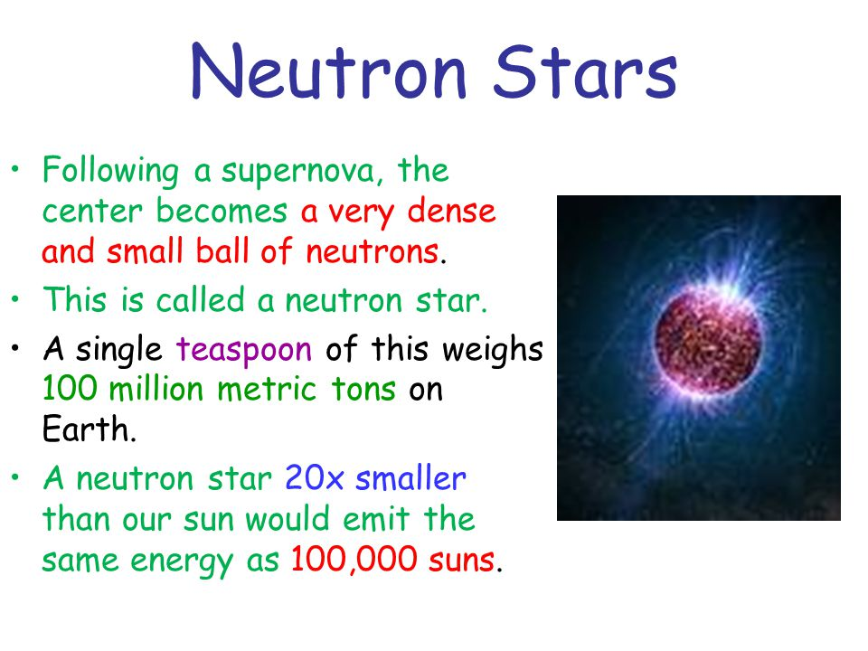 Neutron Stars Following a supernova, the center becomes a very dense and small ball of neutrons. This is called a neutron star.