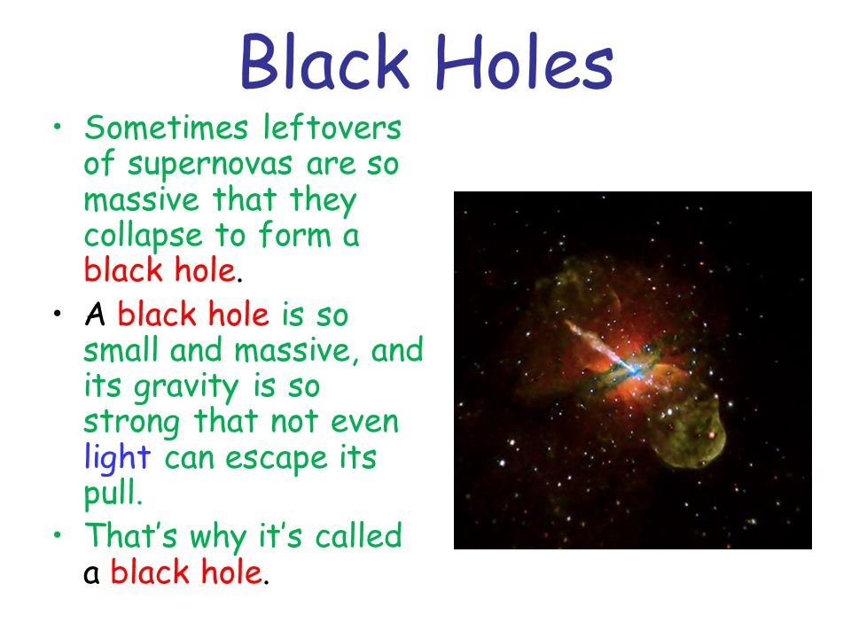 Black Holes Sometimes leftovers of supernovas are so massive that they collapse to form a black hole.