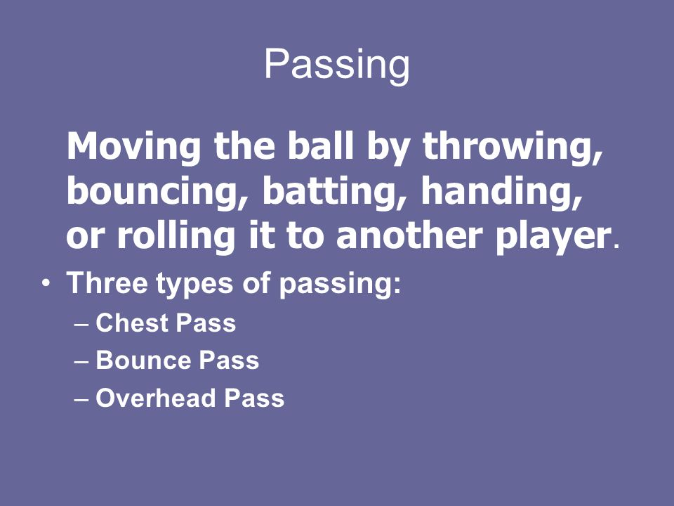 Passing Moving the ball by throwing, bouncing, batting, handing, or rolling it to another player. Three types of passing: