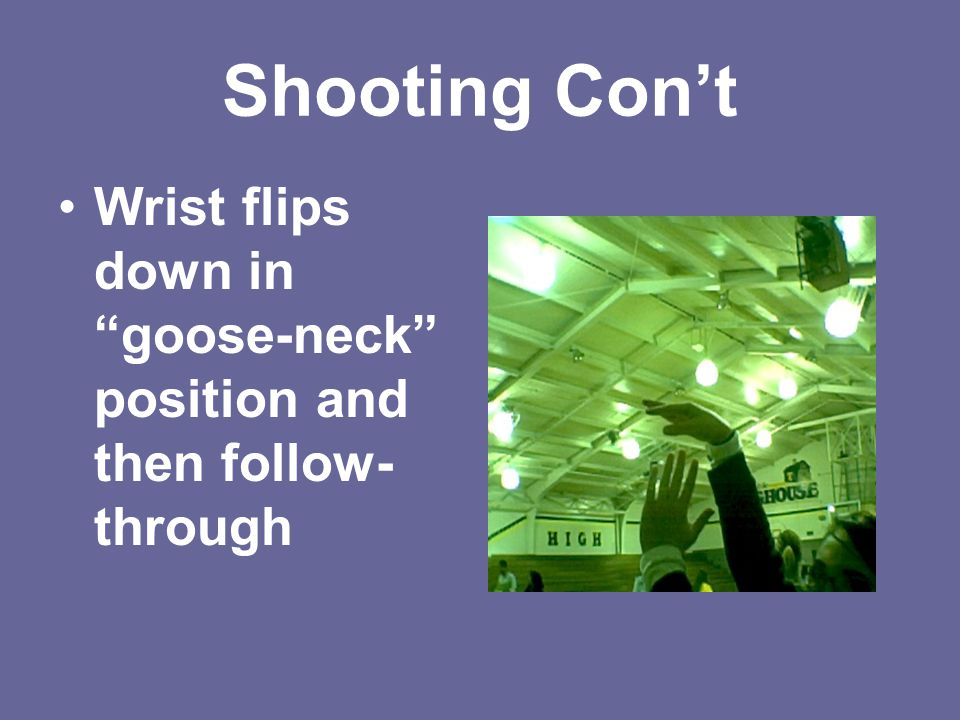 Shooting Con't Wrist flips down in goose-neck position and then follow-through