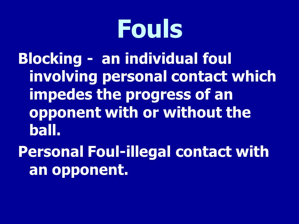 Fouls Blocking - an individual foul involving personal contact which impedes the progress of an opponent with or without the ball.