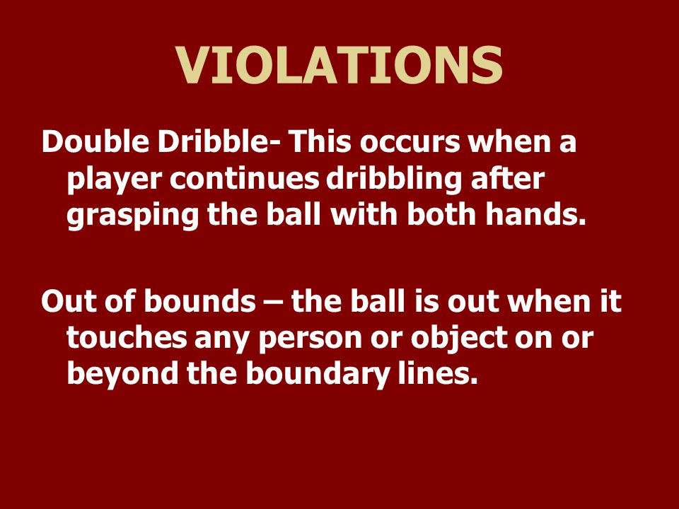 VIOLATIONS Double Dribble- This occurs when a player continues dribbling after grasping the ball with both hands.