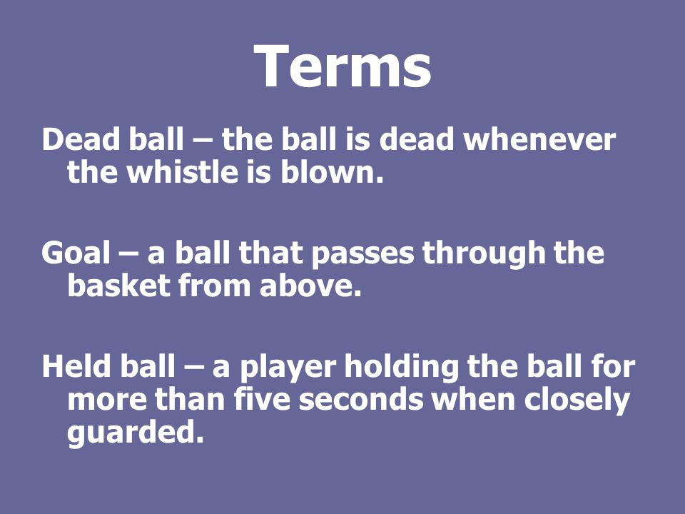 Terms Dead ball – the ball is dead whenever the whistle is blown.