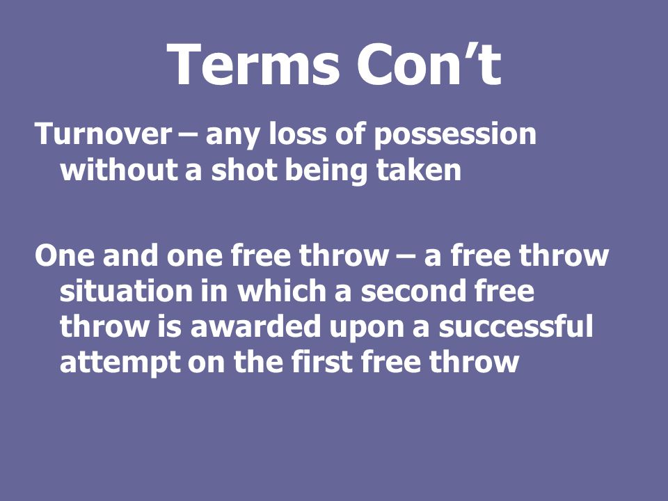 Terms Con't Turnover – any loss of possession without a shot being taken.