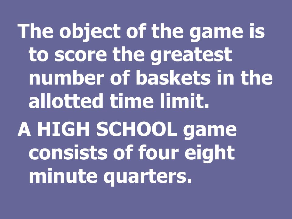 The object of the game is to score the greatest number of baskets in the allotted time limit.