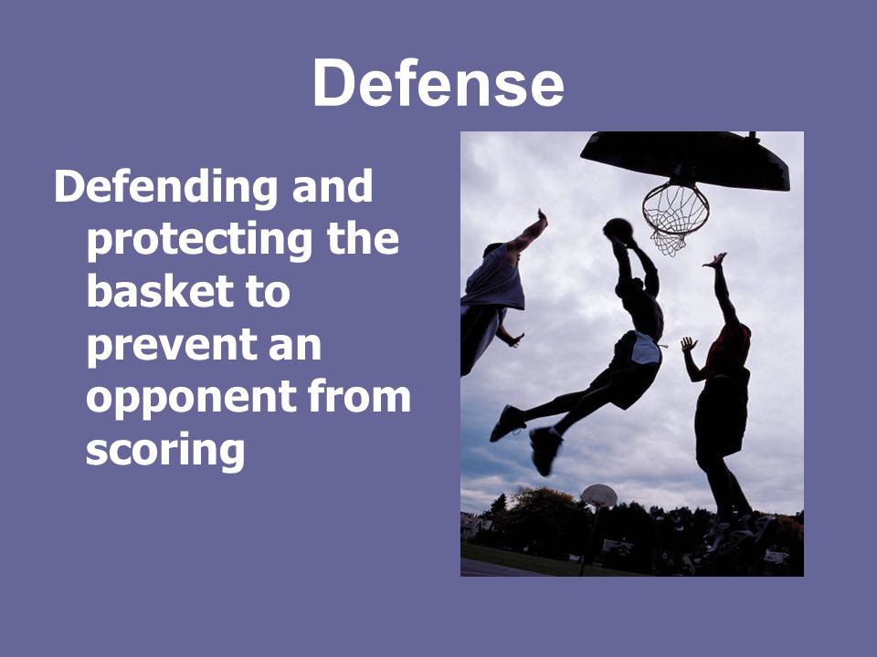 Defense Defending and protecting the basket to prevent an opponent from scoring