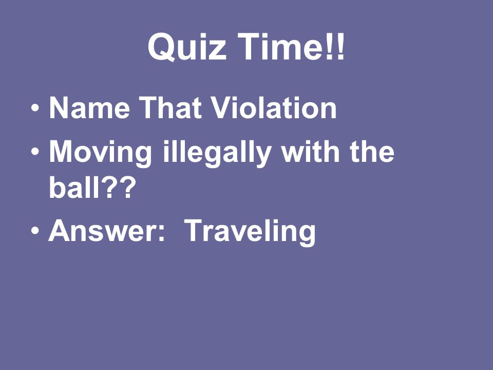 Quiz Time!! Name That Violation Moving illegally with the ball