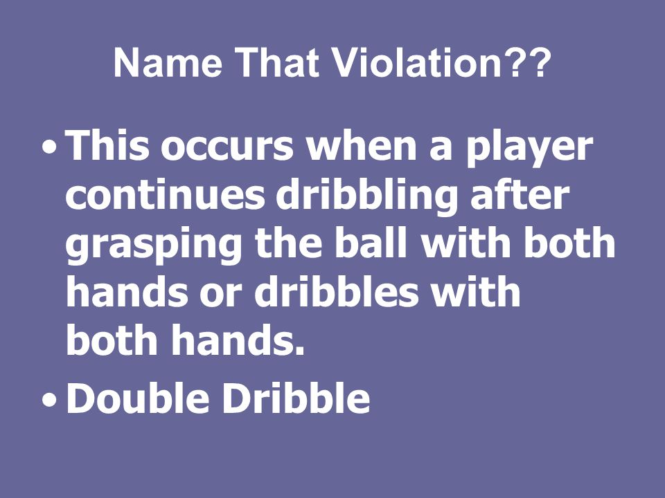 Name That Violation This occurs when a player continues dribbling after grasping the ball with both hands or dribbles with both hands.