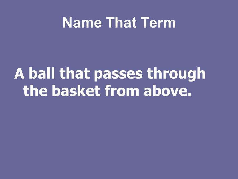 Name That Term A ball that passes through the basket from above.