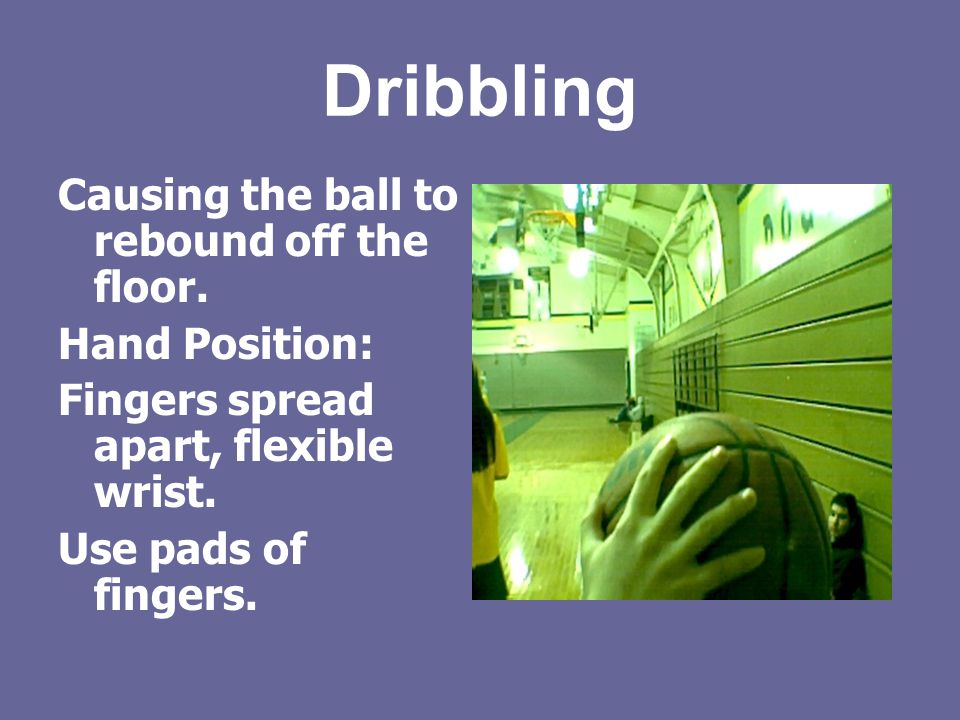 Dribbling Causing the ball to rebound off the floor. Hand Position: