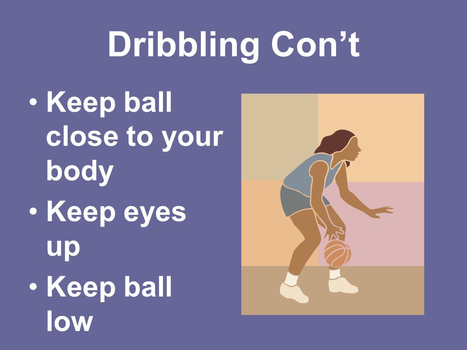 Dribbling Con't Keep ball close to your body Keep eyes up