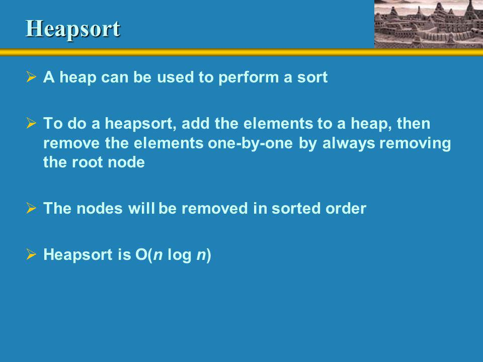 Heapsort A heap can be used to perform a sort