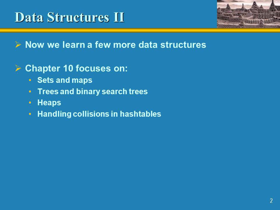 Data Structures II Now we learn a few more data structures