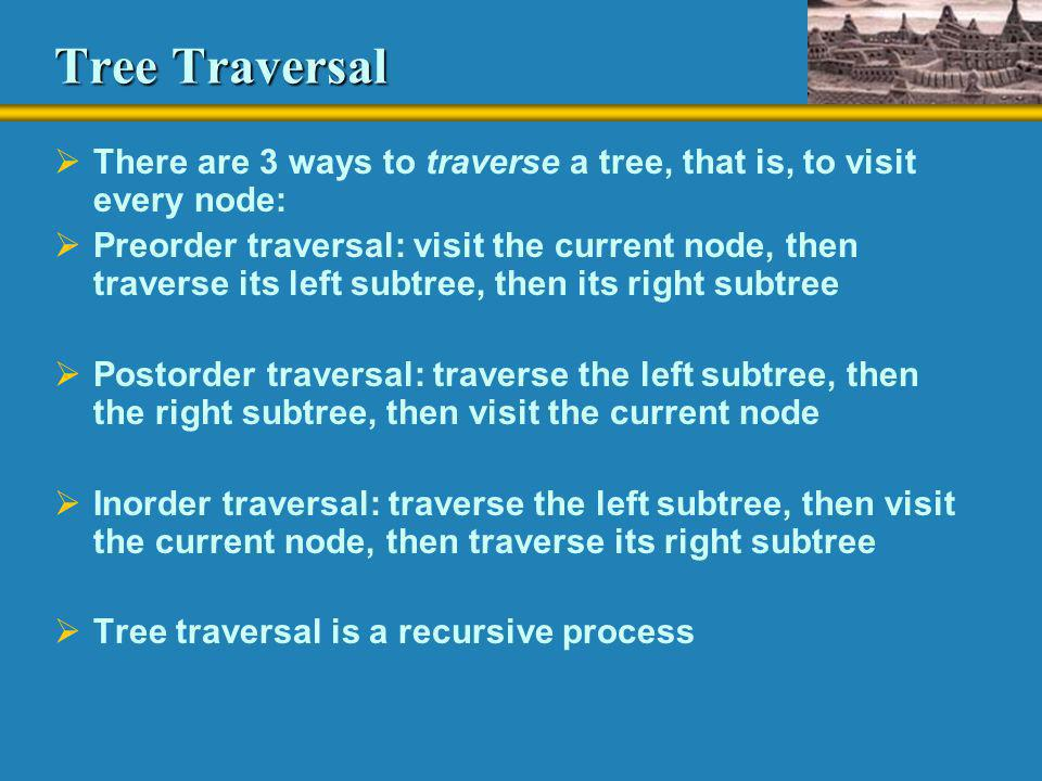 Tree Traversal There are 3 ways to traverse a tree, that is, to visit every node: