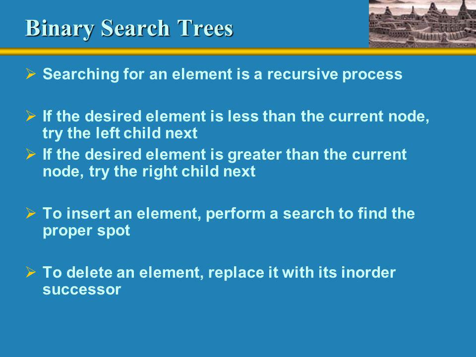 Binary Search Trees Searching for an element is a recursive process