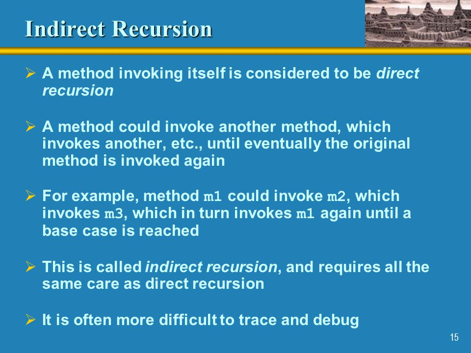 Indirect Recursion A method invoking itself is considered to be direct recursion.