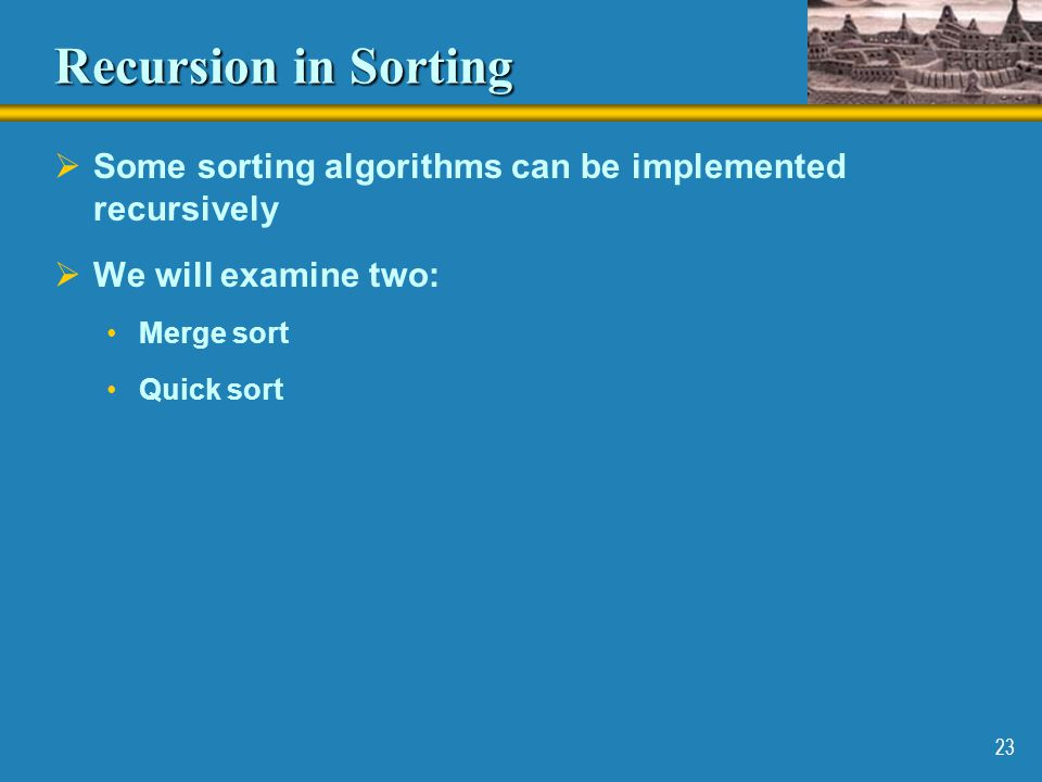 Recursion in Sorting Some sorting algorithms can be implemented recursively. We will examine two: