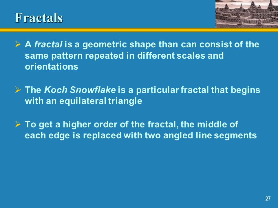 Fractals A fractal is a geometric shape than can consist of the same pattern repeated in different scales and orientations.