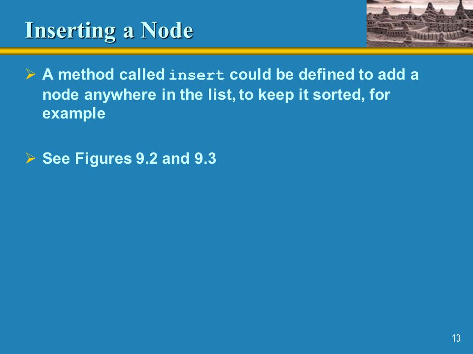 Inserting a Node A method called insert could be defined to add a node anywhere in the list, to keep it sorted, for example.