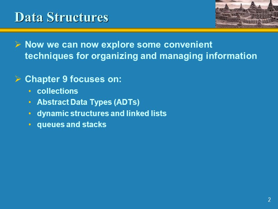 Data Structures Now we can now explore some convenient techniques for organizing and managing information.