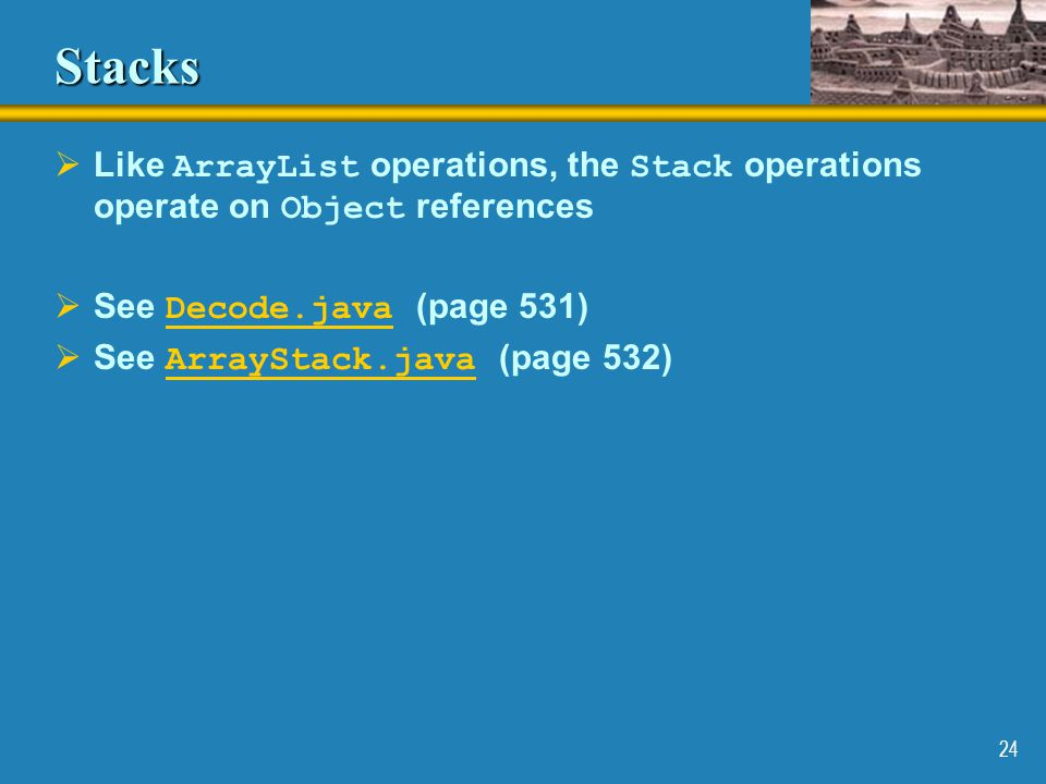 Stacks Like ArrayList operations, the Stack operations operate on Object references. See Decode.java (page 531)