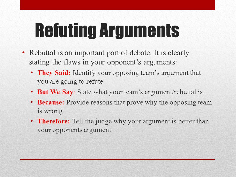 debate rebuttal Prepare the rebuttal first, think about your side compare your position to your opponent's position for example, we are.