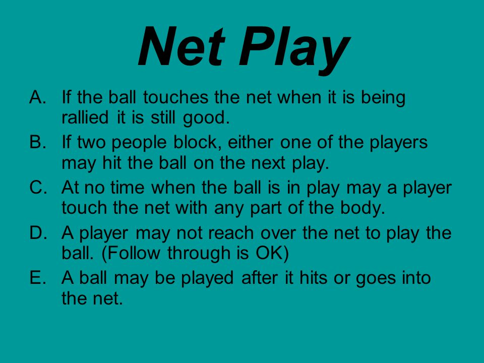 Net Play If the ball touches the net when it is being rallied it is still good.