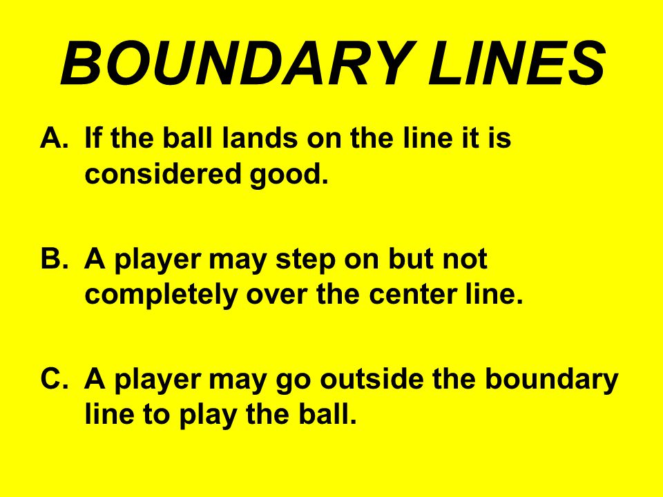 BOUNDARY LINES If the ball lands on the line it is considered good.