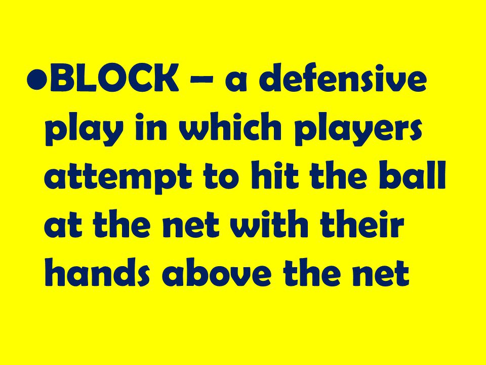 BLOCK – a defensive play in which players attempt to hit the ball at the net with their hands above the net