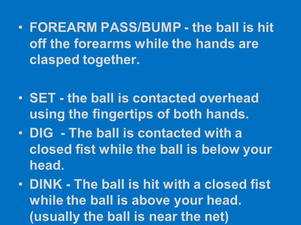 FOREARM PASS/BUMP - the ball is hit off the forearms while the hands are clasped together.